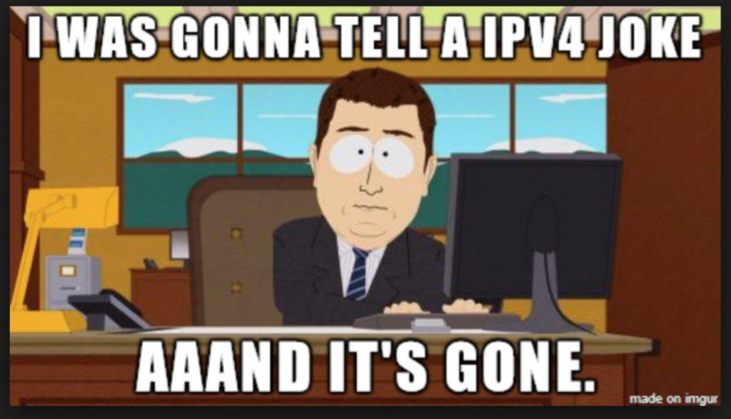 I was gonna tell a ipv4 joke aaand it's gone.