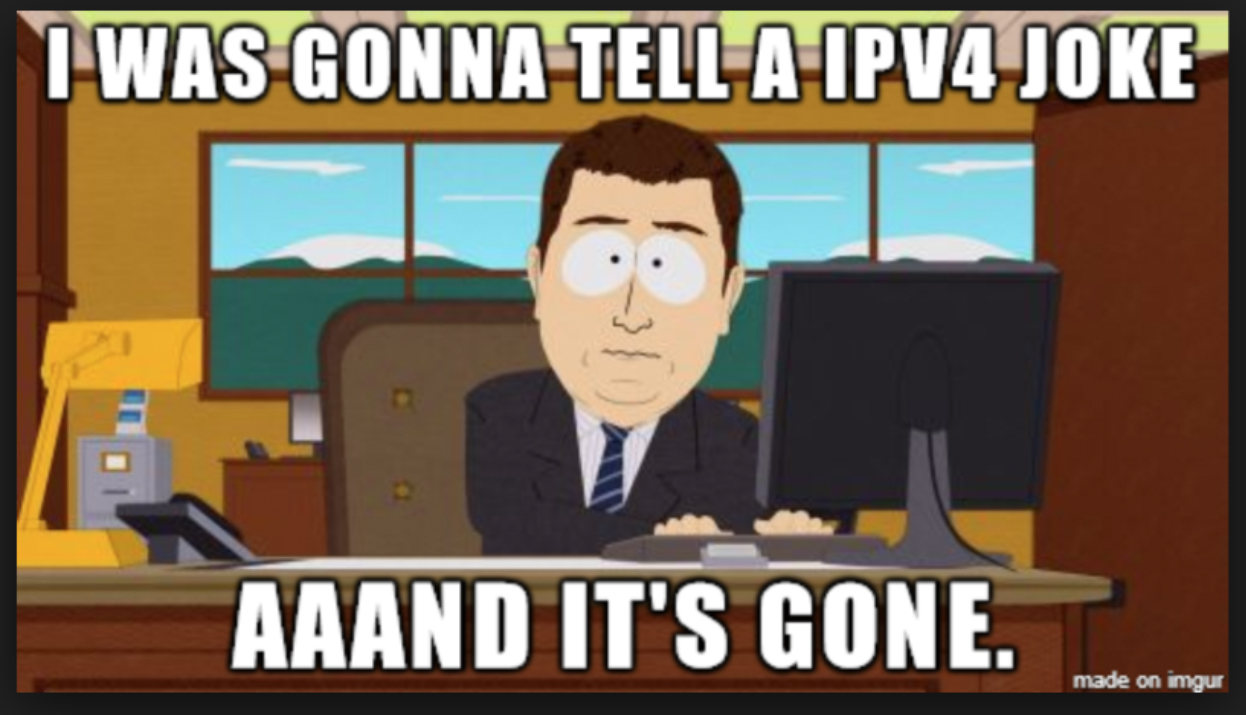 I was gonna tell a ipv4 joke aaand it's gone.