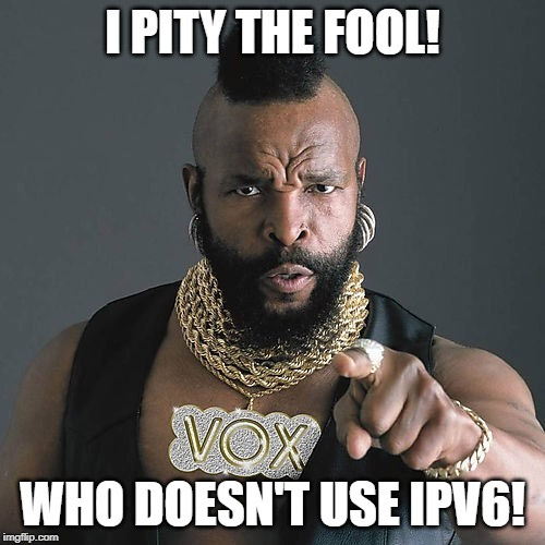 I pity the fool! Who doesn't use IPv6!