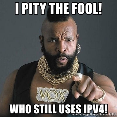 I pity the fool! Who still uses IPv4!