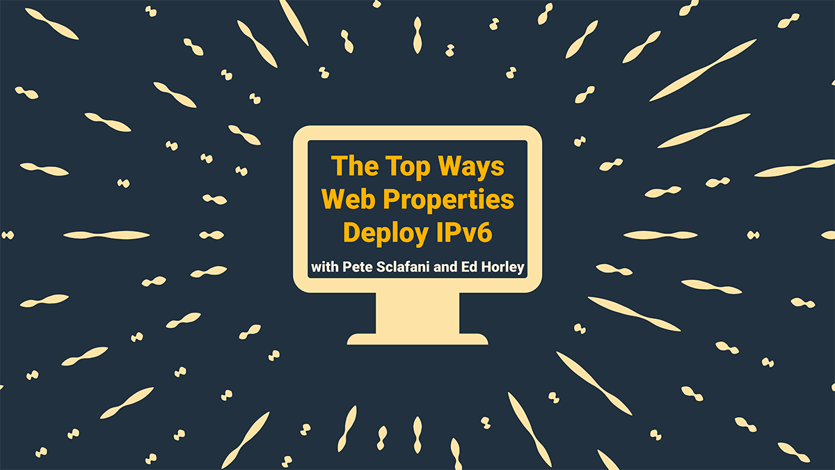 The Top Ways Web Properties Deploy IPv6 with Pete Sclafani and Ed Horley